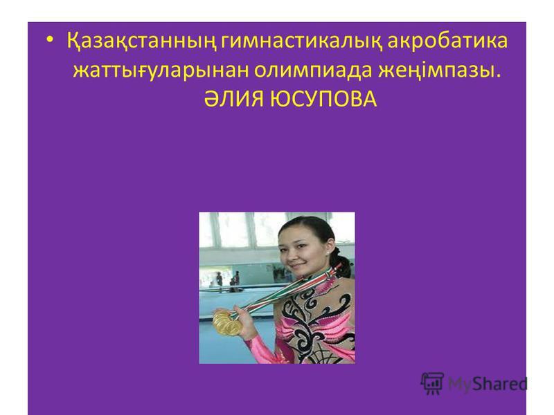 Қазақстанның гимнастикалық акробатика жаттығуларынан олимпиада жеңімпазы. ӘЛИЯ ЮСУПОВА