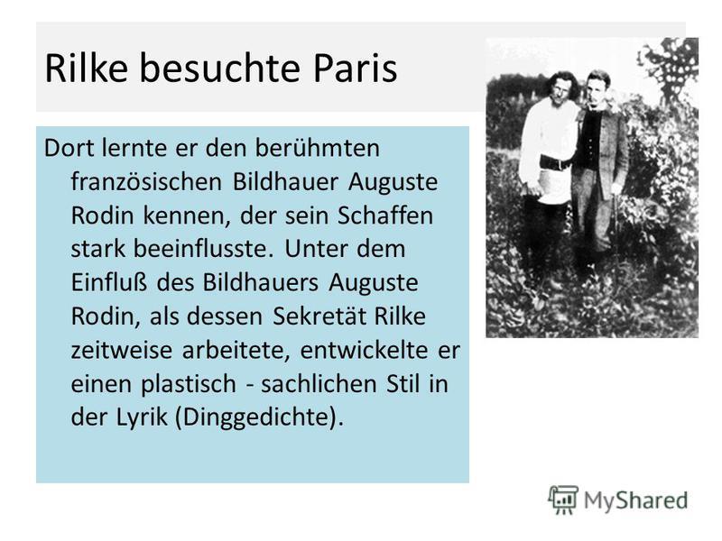 Rilke besuchte Paris Dort lernte er den berühmten französischen Bildhauer Auguste Rodin kennen, der sein Schaffen stark beeinflusste. Unter dem Einfluß des Bildhauers Auguste Rodin, als dessen Sekretät Rilke zeitweise arbeitete, entwickelte er einen