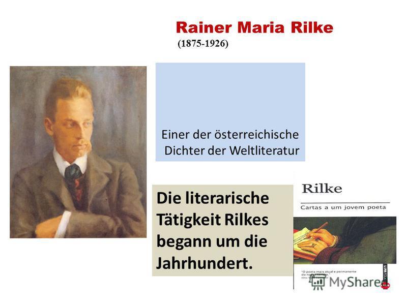 Rainer Maria Rilke (1875-1926) Einer der österreichische Dichter der Weltliteratur Die literarische Tätigkeit Rilkes begann um die Jahrhundert.