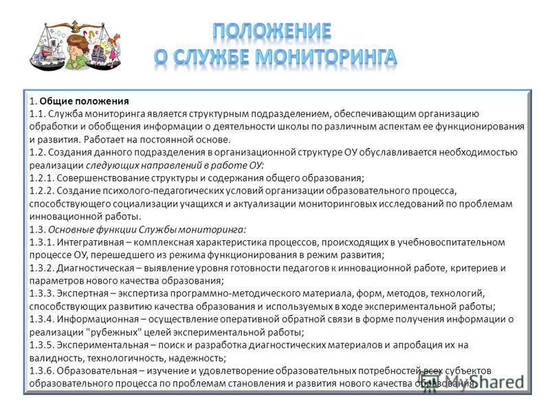 1. Общие положения 1.1. Служба мониторинга является структурным подразделением, обеспечивающим организацию обработки и обобщения информации о деятельности школы по различным аспектам ее функционирования и развития. Работает на постоянной основе. 1.2.