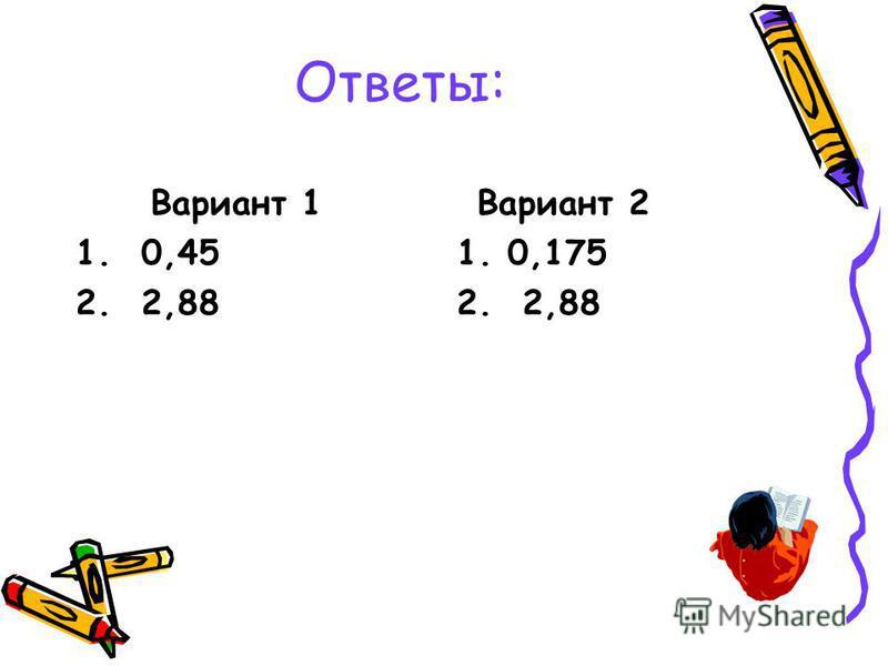 Ответы: Вариант 1 1. 0,45 2. 2,88 Вариант 2 1. 0,175 2. 2,88