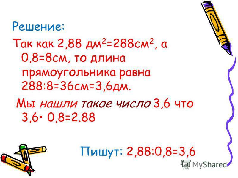 Решение: Так как 2,88 дм 2 =288 см 2, а 0,8=8 см, то длина прямоугольника равна 288:8=36 см=3,6 дм. Мы нашли такое число 3,6 что 3,6 0,8=2.88 Пишут: 2,88:0,8=3,6