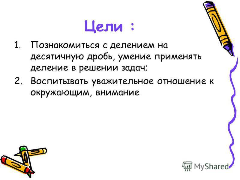 Цели : 1. Познакомиться с делением на десятичную дробь, умение применять деление в решении задач; 2. Воспитывать уважительное отношение к окружающим, внимание