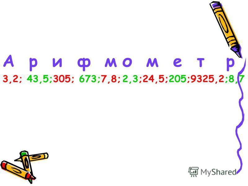 А р и ф м 3,2; 43,5;305; 673;7,8; о м е т р 2,3;24,5;205;9325,2;8,7