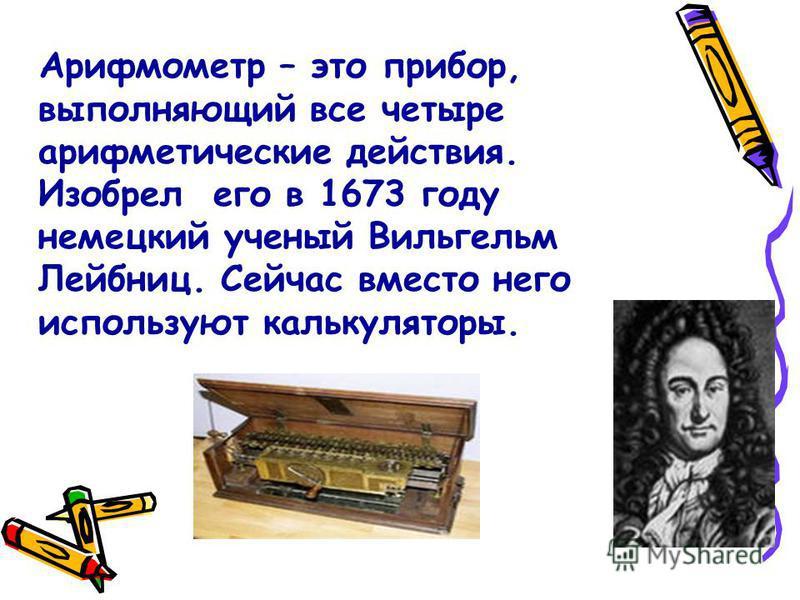 Арифмометр – это прибор, выполняющий все четыре арифметические действия. Изобрел его в 1673 году немецкий ученый Вильгельм Лейбниц. Сейчас вместо него используют калькуляторы.