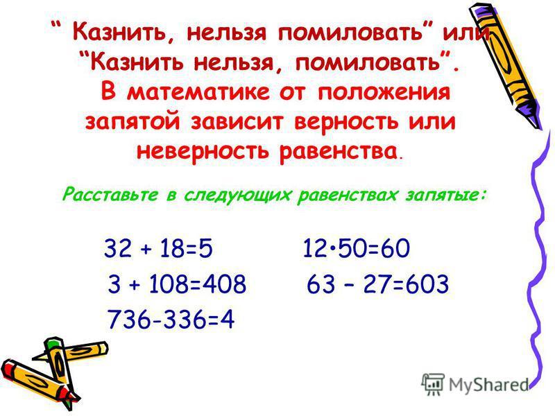 Казнить, нельзя помиловать или Казнить нельзя, помиловать. В математике от положения запятой зависит верность или неверность равенства. Расставьте в следующих равенствах запятые: 32 + 18=5 1250=60 3 + 108=408 63 – 27=603 736-336=4