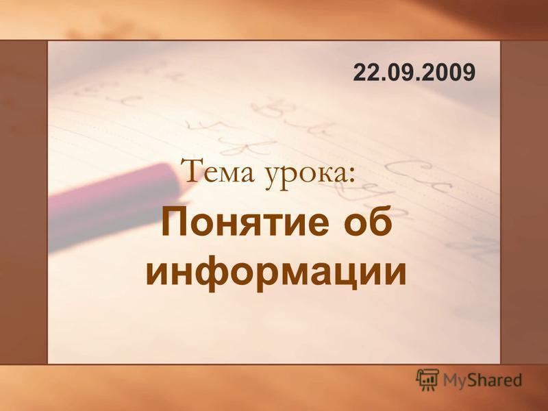 Понятие об информации Тема урока: 22.09.2009