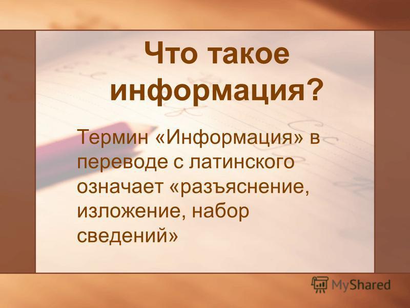 Что такое информация? Термин «Информация» в переводе с латинского означает «разъяснение, изложение, набор сведений»