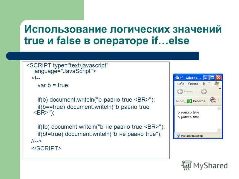 Использование логических значений true и false в операторе if…else <!-- var b = true; if(b) document.writeln(