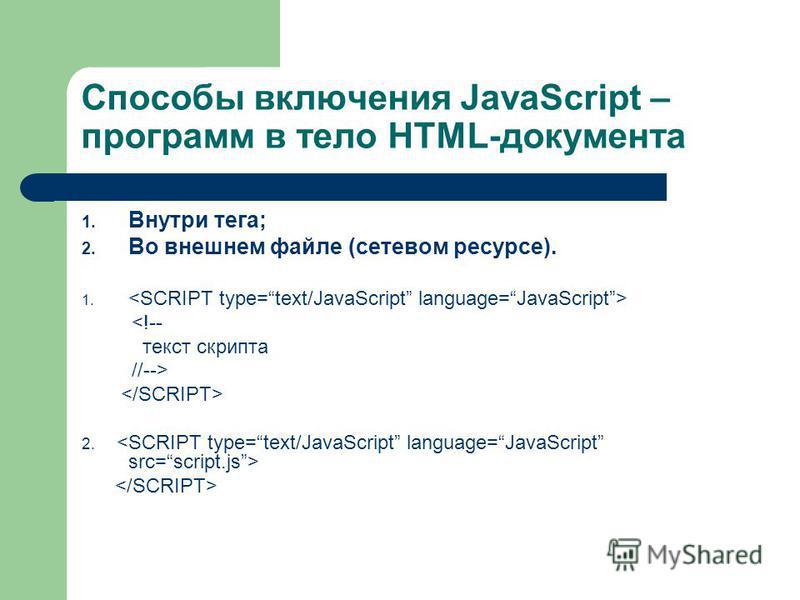 Способы включения JavaScript – программ в тело HTML-документа 1. Внутри тега; 2. Во внешнем файле (сетевом ресурсе). 1. <!-- текст скрипта //--> 2.