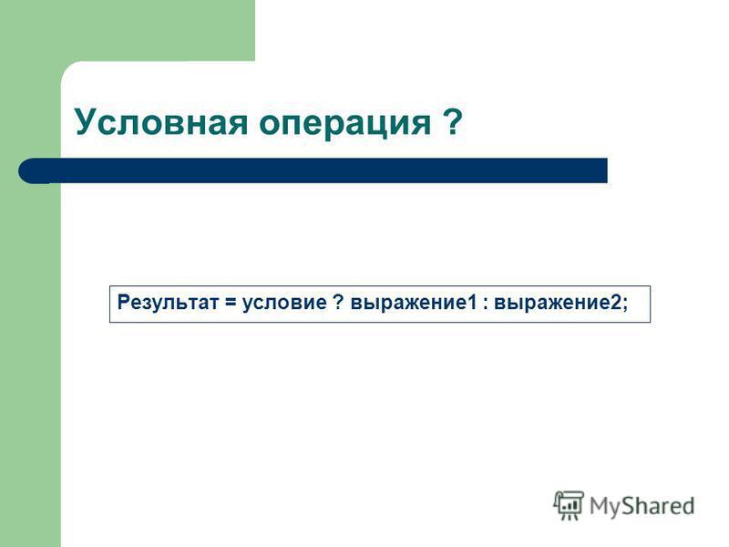 Условная операция ? Результат = условие ? выражение 1 : выражение 2;