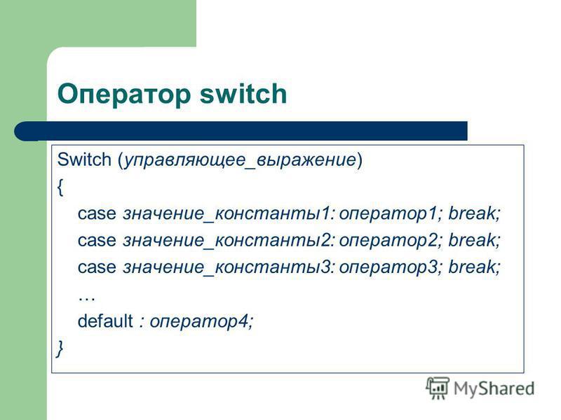 Оператор switch Switch (управляющее_выражение) { case значение_константы 1: оператор 1; break; case значение_константы 2: оператор 2; break; case значение_константы 3: оператор 3; break; … default : оператор 4; }