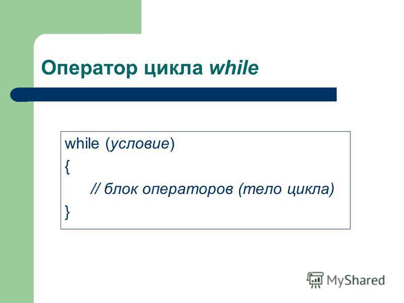 Оператор цикла while while (условие) { // блок операторов (тело цикла) }