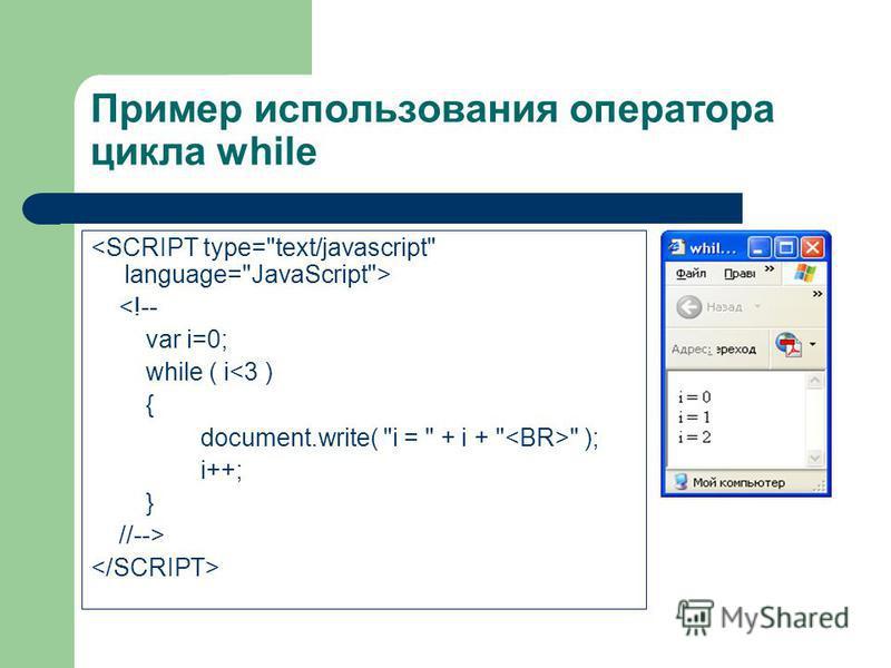 Пример использования оператора цикла while <!-- var i=0; while ( i<3 ) { document.write( i =  + i +   ); i++; } //-->