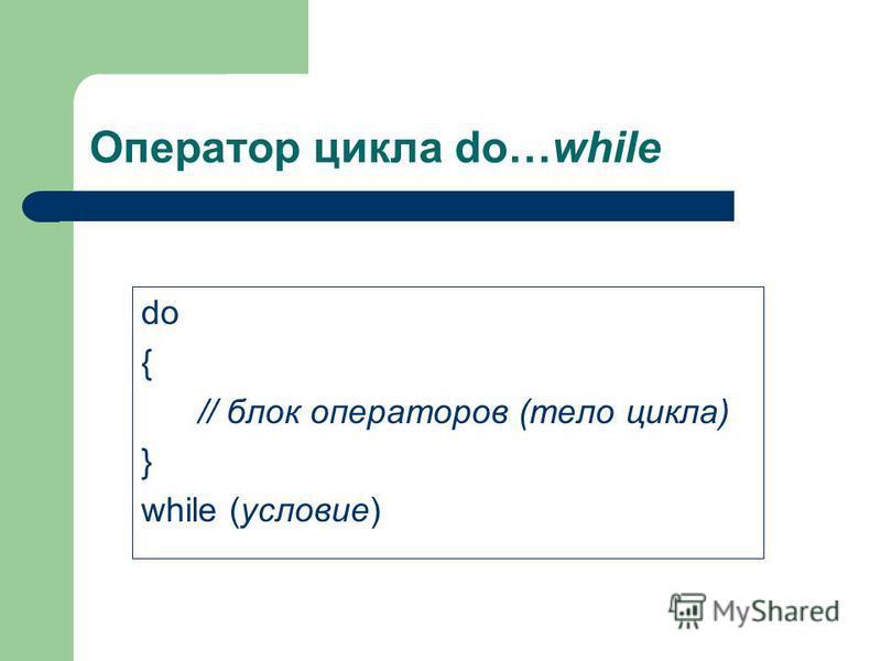 Оператор цикла do…while do { // блок операторов (тело цикла) } while (условие)