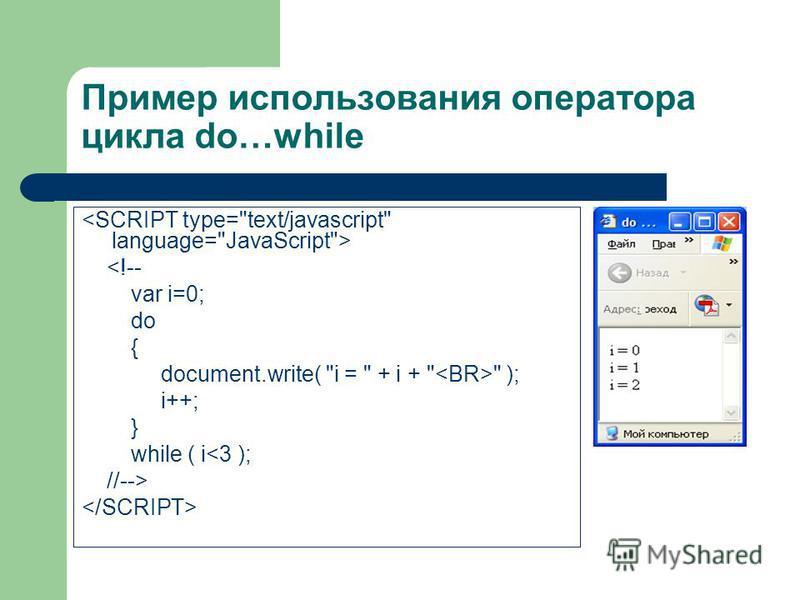Пример использования оператора цикла do…while <!-- var i=0; do { document.write( i =  + i +   ); i++; } while ( i<3 ); //-->