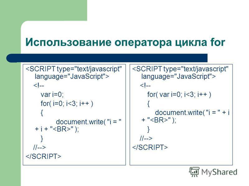 Использование оператора цикла for <!-- var i=0; for( i=0; i<3; i++ ) { document.write( i =  + i +   ); } //--> <!-- for( var i=0; i<3; i++ ) { document.write( i =  + i +   ); } //-->