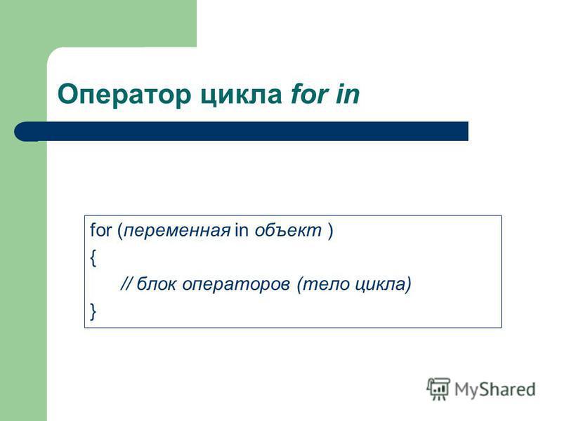 Оператор цикла for in for (переменная in объект ) { // блок операторов (тело цикла) }