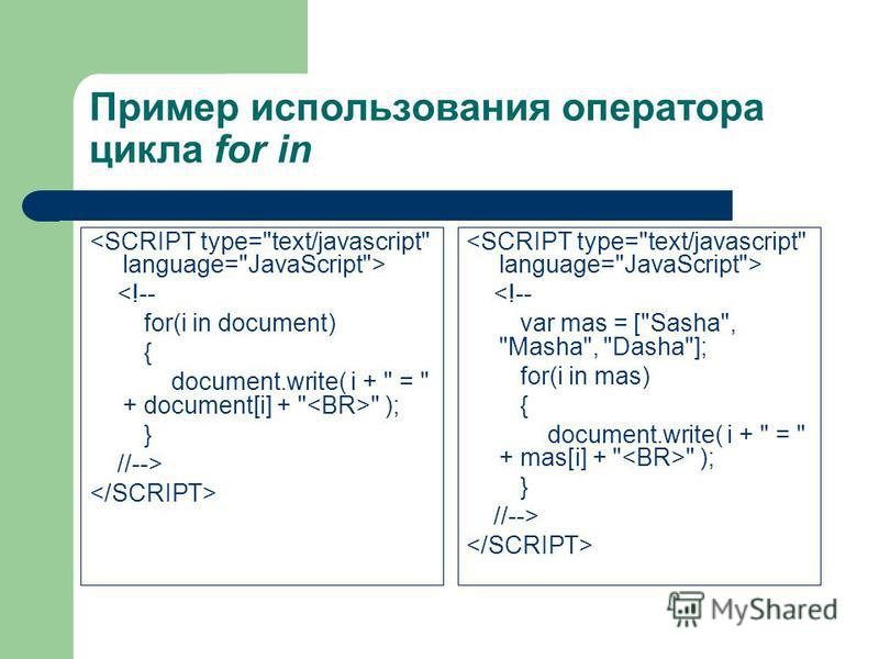 Пример использования оператора цикла for in <!-- for(i in document) { document.write( i +  =  + document[i] +   ); } //--> <!-- var mas = [Sasha, Masha, Dasha]; for(i in mas) { document.write( i +  =  + mas[i] +   ); } //-->