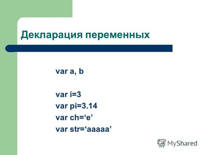 Декларация переменных var a, b var i=3 var pi=3.14 var ch=e var str=aaaaa