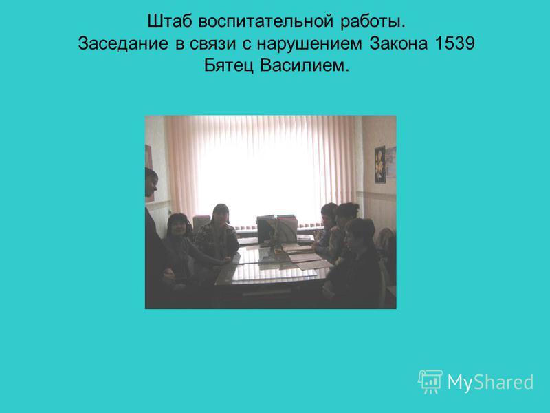 Штаб воспитательной работы. Заседание в связи с нарушением Закона 1539 Бятец Василием.