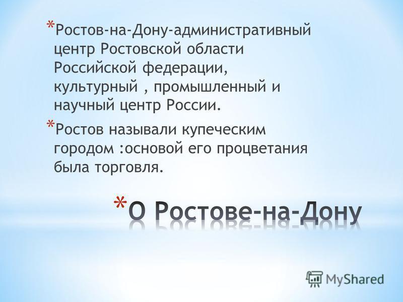* Ростов-на-Дону-административный центр Ростовской области Российской федерации, культурный, промышленный и научный центр России. * Ростов называли купеческим городом :основой его процветания была торговля.