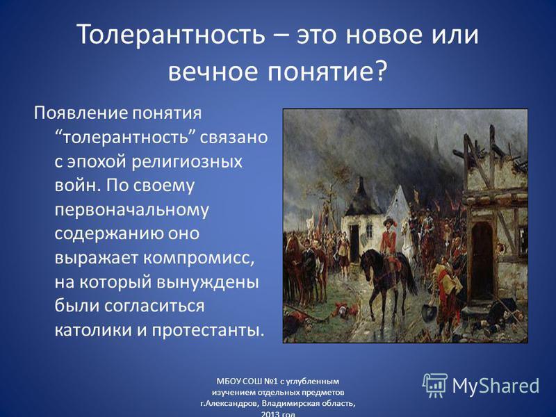 Толерантность – это новое или вечное понятие? Появление понятия толерантность связано с эпохой религиозных войн. По своему первоначальному содержанию оно выражает компромисс, на который вынуждены были согласиться католики и протестанты. МБОУ СОШ 1 с
