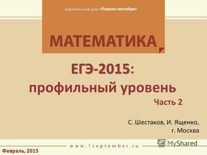 Февраль, 2015 ЕГЭ-2015 ЕГЭ-2015: профильный уровень Часть 2 С. Шестаков, И. Ященко, г. Москва
