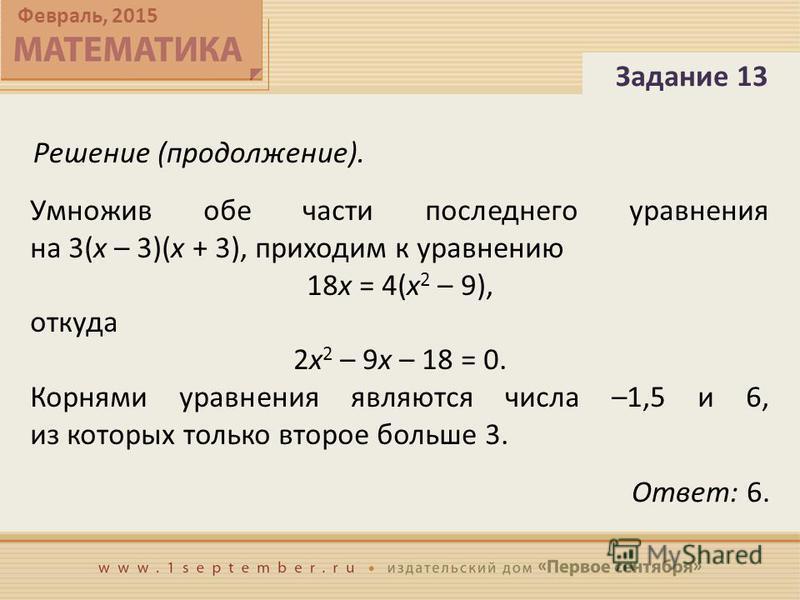 Февраль, 2015 Умножив обе части последнего уравнения на 3(x – 3)(x + 3), приходим к уравнению 18x = 4(x 2 – 9), откуда 2x 2 – 9x – 18 = 0. Корнями уравнения являются числа –1,5 и 6, из которых только второе больше 3. Задание 13 Ответ: 6. Решение (про