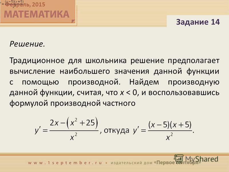 Февраль, 2015 Решение. Традиционное для школьника решение предполагает вычисление наибольшего значения данной функции с помощью производной. Найдем производную данной функции, считая, что x < 0, и воспользовавшись формулой производной частного Задани
