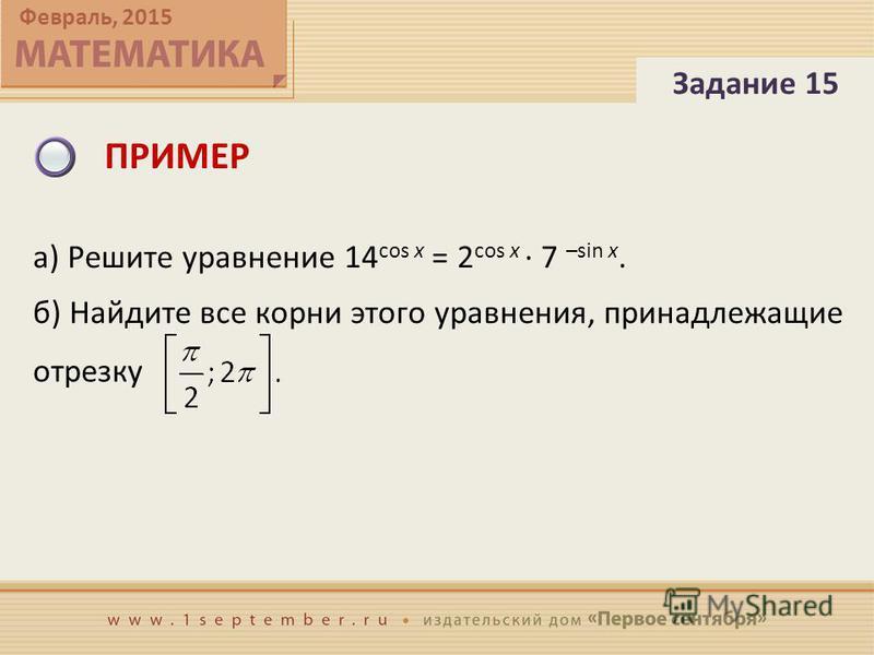 Февраль, 2015 ПРИМЕР Задание 15 а) Решите уравнение 14 cos x = 2 cos x · 7 –sin x. б) Найдите все корни этого уравнения, принадлежащие отрезку