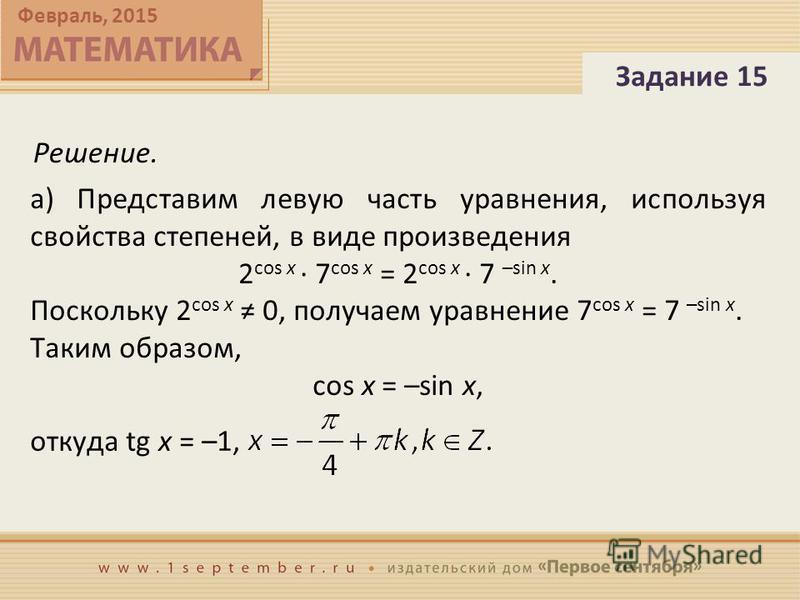 Февраль, 2015 Решение. Задание 15 а) Представим левую часть уравнения, используя свойства степеней, в виде произведения 2 cos x · 7 cos x = 2 cos x · 7 –sin x. Поскольку 2 cos x 0, получаем уравнение 7 cos x = 7 –sin x. Таким образом, cos x = –sin x,
