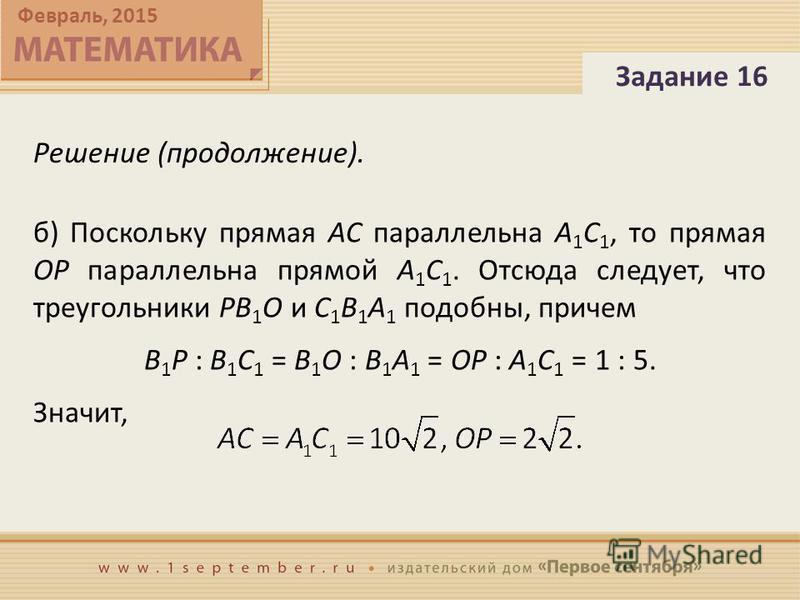 Февраль, 2015 Решение (продолжение). Задание 16 б) Поскольку прямая AC параллельна A 1 C 1, то прямая OP параллельна прямой A 1 C 1. Отсюда следует, что треугольники PB 1 O и C 1 B 1 A 1 подобны, причем B 1 P : B 1 C 1 = B 1 O : B 1 A 1 = OP : A 1 C