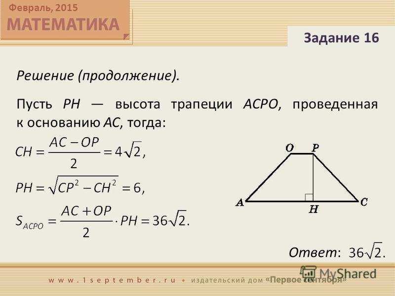 Февраль, 2015 Решение (продолжение). Задание 16 Пусть PH высота трапеции ACPO, проведенная к основанию AC, тогда: Ответ: