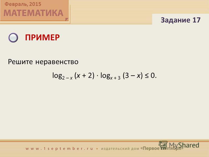 Февраль, 2015 ПРИМЕР Решите неравенство log 2 – x (x + 2) · log x + 3 (3 – x) 0. Задание 17