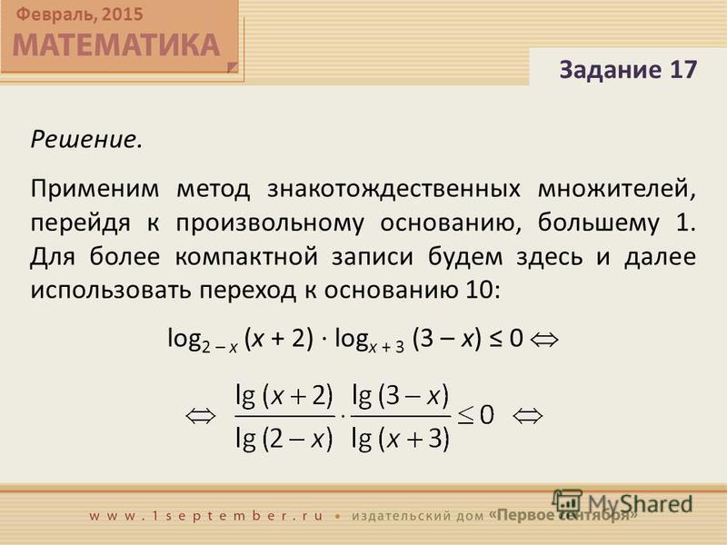Февраль, 2015 Решение. Применим метод знаков тождественных множителей, перейдя к произвольному основанию, большему 1. Для более компактной записи будем здесь и далее использовать переход к основанию 10: log 2 – x (x + 2) · log x + 3 (3 – x) 0 Задание