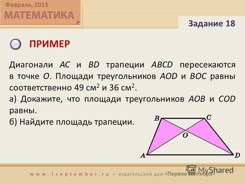 Февраль, 2015 ПРИМЕР Задание 18 Диагонали AC и BD трапеции ABCD пересекаются в точке O. Площади треугольников AOD и BOC равны соответственно 49 см 2 и 36 см 2. а) Докажите, что площади треугольников AOB и COD равны. б) Найдите площадь трапеции.