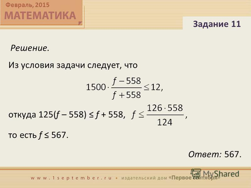 Февраль, 2015 Решение. Задание 11 Ответ: 567. Из условия задачи следует, что откуда 125(f – 558) f + 558, то есть f 567.
