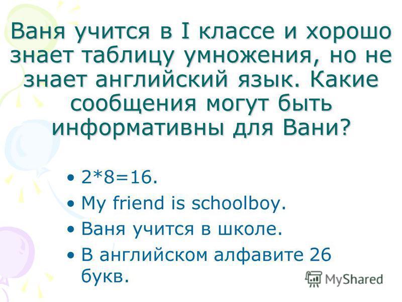 Ваня учится в I классе и хорошо знает таблицу умножения, но не знает английский язык. Какие сообщения могут быть информативны для Вани? 2*8=16. My friend is schoolboy. Ваня учится в школе. В английском алфавите 26 букв.