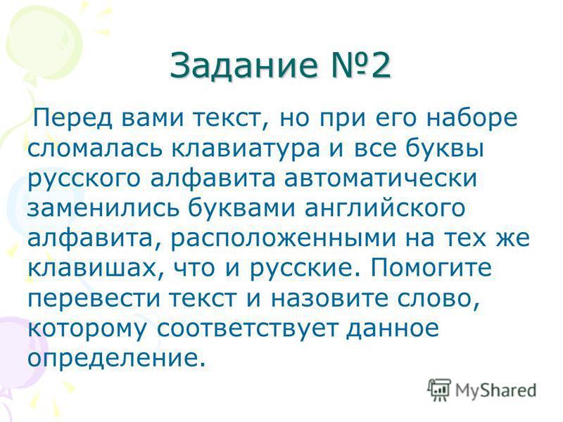 Задание 2 Перед вами текст, но при его наборе сломалась клавиатура и все буквы русского алфавита автоматически заменились буквами английского алфавита, расположенными на тех же клавишах, что и русские. Помогите перевести текст и назовите слово, котор