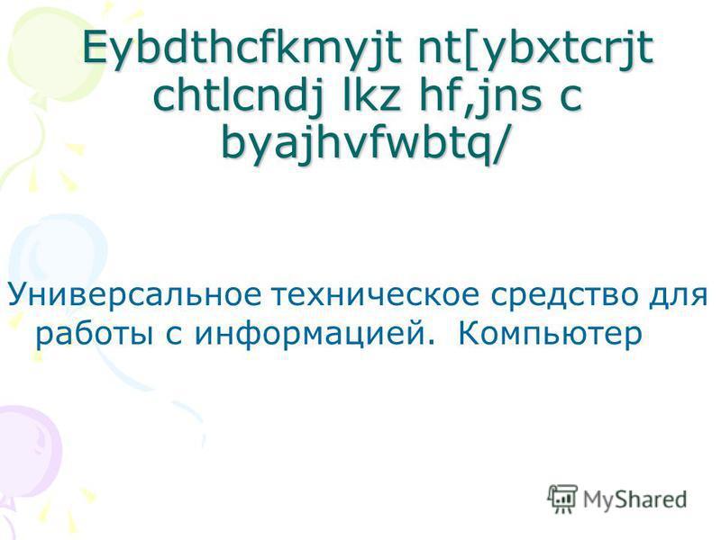 Eybdthcfkmyjt nt[ybxtcrjt chtlcndj lkz hf,jns c byajhvfwbtq/ Универсальное техническое средство для работы с информацией. Компьютер
