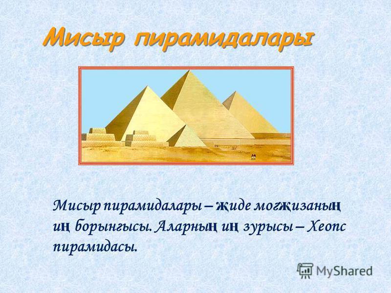 Мисыр пирамидалары Мисыр пирамидалары – җ иде мог җ изанны ң и ң борынгысы. Аларны ң и ң зарысы – Хеопс пирамидасы.