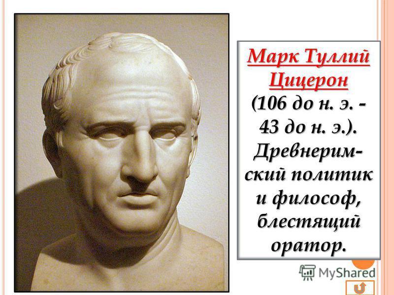 Марк Туллий Цицерон (106 до н. э. - 43 до н. э.). Древнерим- ский политик и философ, блестящий оратор.