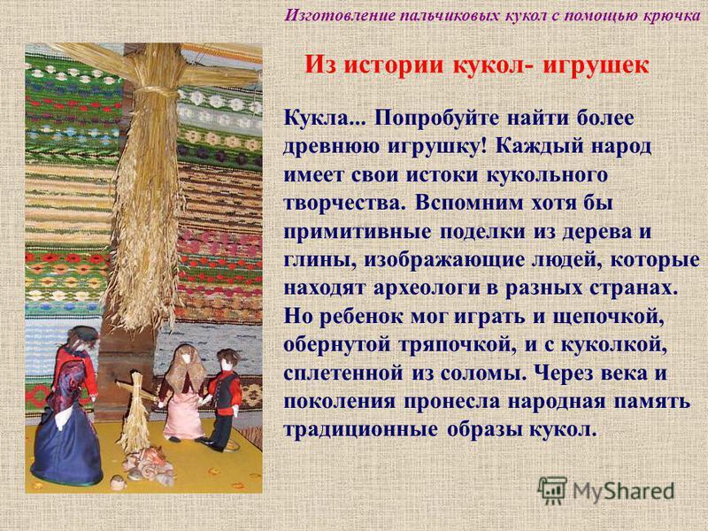 Из истории кукол- игрушек Кукла... Попробуйте найти более древнюю игрушку! Каждый народ имеет свои истоки кукольного творчества. Вспомним хотя бы примитивные поделки из дерева и глины, изображающие людей, которые находят археологи в разных странах. Н