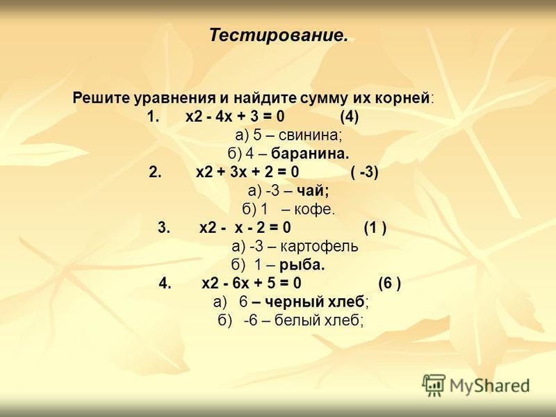 Тестирование. Решите уравнения и найдите сумму их корней: 1. x2 - 4x + 3 = 0 (4) а) 5 – свинина; б) 4 – баранина. 2. x2 + 3x + 2 = 0 ( -3) а) -3 – чай; б) 1 – кофе. 3. x2 - x - 2 = 0 (1 ) а) -3 – картофель б) 1 – рыба. 4. x2 - 6x + 5 = 0 (6 ) а) 6 –