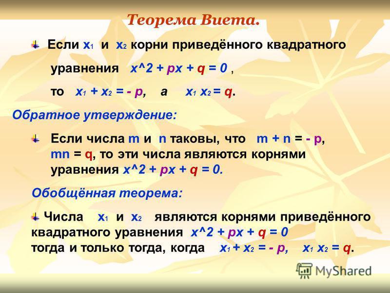 Теорема Виета. Если х 1 и х 2 корни приведённого квадратного уравнения х^2 + px + q = 0, то x 1 + x 2 = - p, а x 1 x 2 = q. Обратное утверждение: Если числа m и n таковы, что m + n = - p, mn = q, то эти числа являются корнями уравнения х^2 + px + q =