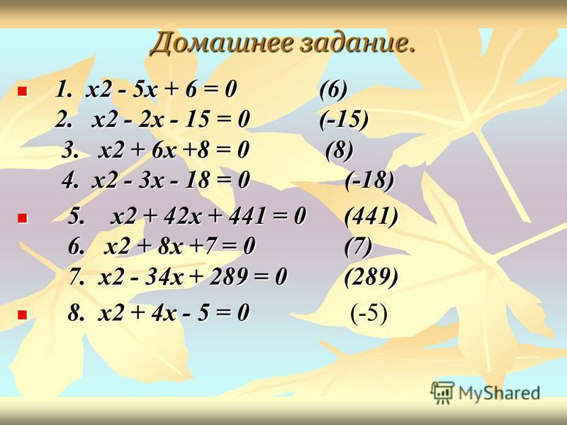 Домашнее задание. 1. x2 - 5x + 6 = 0 (6) 2. x2 - 2x - 15 = 0 (-15) 3. x2 + 6x +8 = 0 (8) 4. x2 - 3x - 18 = 0 (-18) 1. x2 - 5x + 6 = 0 (6) 2. x2 - 2x - 15 = 0 (-15) 3. x2 + 6x +8 = 0 (8) 4. x2 - 3x - 18 = 0 (-18) 5. x2 + 42x + 441 = 0 (441) 6. x2 + 8x