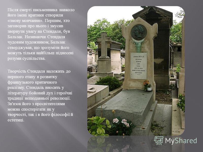 Після смерті письменника навколо його імені критики створили « змову мовчання ». Першим, хто заговорив про нього і змусив звернути увагу на Стендаля, був Бальзак. Називаючи Стендаля чудовим художником, Бальзак стверджував, що зрозуміти його можуть ті