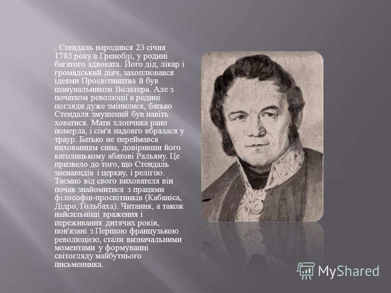 . Стендаль народився 23 січня 1783 року в Греноблі, у родині багатого адвоката. Його дід, лікар і громадський діяч, захоплювався ідеями Просвітництва й був шанувальником Вольтера. Але з початком революції в родині погляди дуже змінилися, батько Стенд
