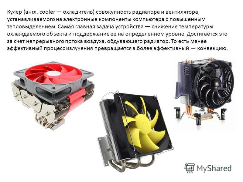 Кулер (англ. cooler охладитель) совокупность радиатора и вентилятора, устанавливаемого на электронные компоненты компьютера с повышенным тепловыделением. Самая главная задача устройства снижение температуры охлаждаемого объекта и поддержание ее на оп